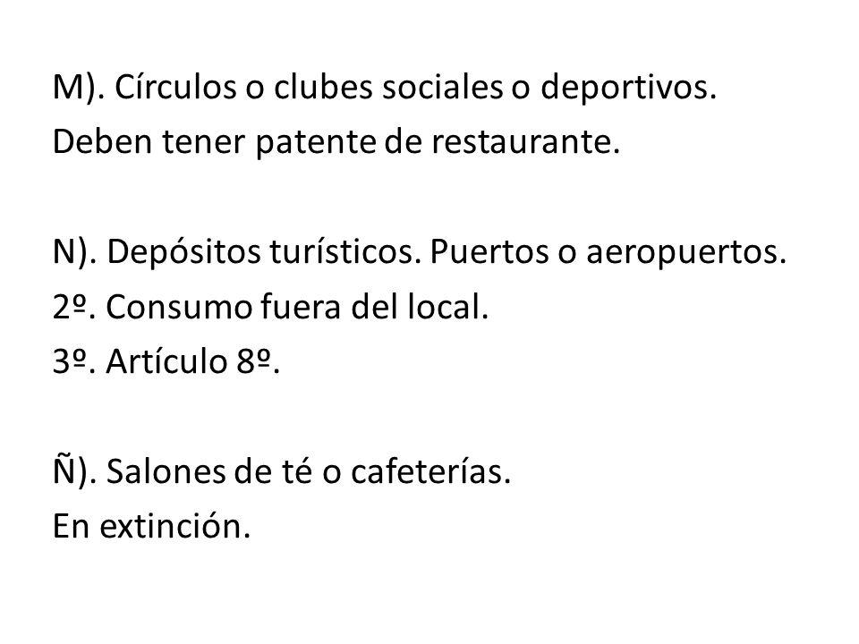 M). Círculos o clubes sociales o deportivos. Deben tener patente de restaurante. N). Depósitos turísticos. Puertos o aeropuertos. 2º. Consumo fuera de