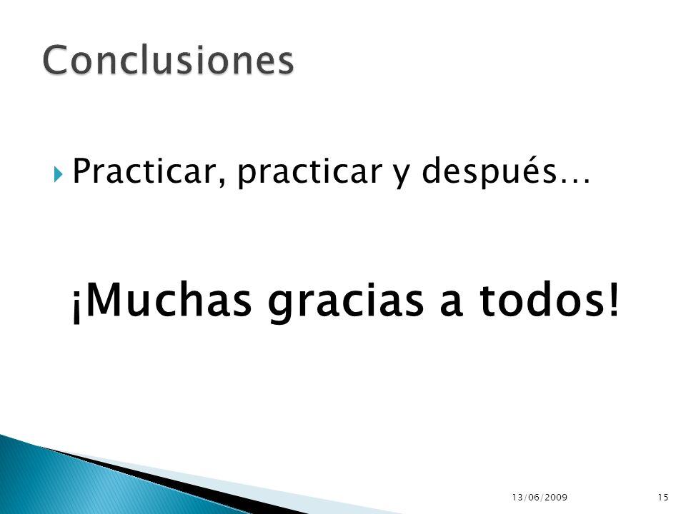 Practicar, practicar y después… 13/06/200915 ¡Muchas gracias a todos!