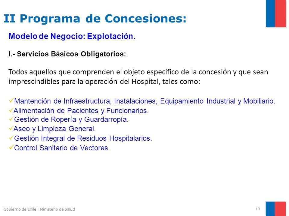 Gobierno de Chile | Ministerio de Salud 13 I.- Servicios Básicos Obligatorios: Todos aquellos que comprenden el objeto específico de la concesión y que sean imprescindibles para la operación del Hospital, tales como: Mantención de Infraestructura, Instalaciones, Equipamiento Industrial y Mobiliario.