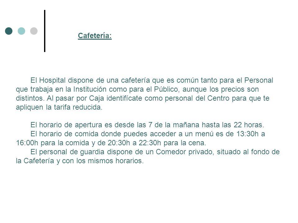 Cafetería: El Hospital dispone de una cafetería que es común tanto para el Personal que trabaja en la Institución como para el Público, aunque los pre