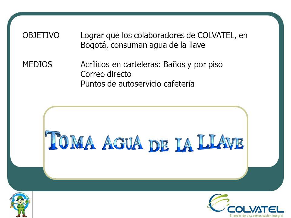 OBJETIVOLograr que los colaboradores de COLVATEL, en Bogotá, consuman agua de la llave MEDIOSAcrílicos en carteleras: Baños y por piso Correo directo