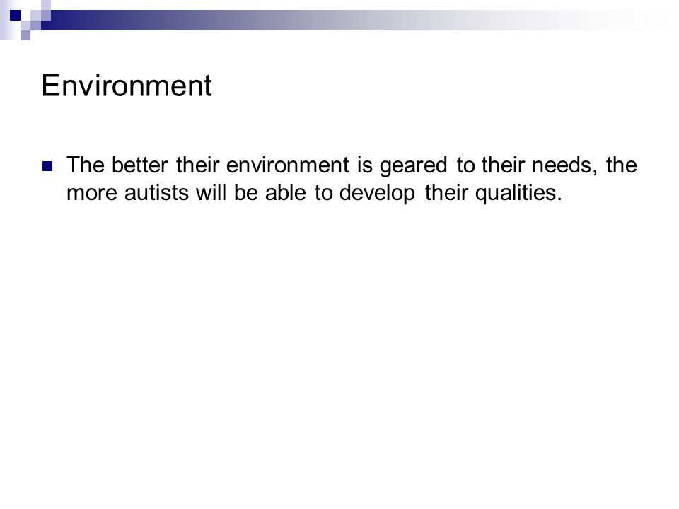 Environment The better their environment is geared to their needs, the more autists will be able to develop their qualities.