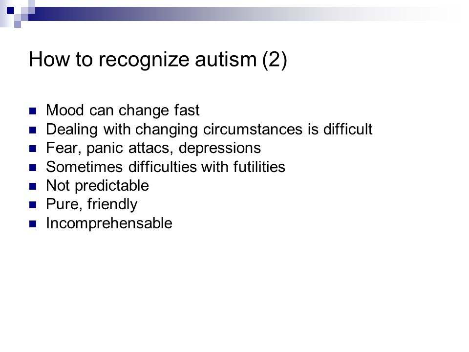 How to recognize autism (2) Mood can change fast Dealing with changing circumstances is difficult Fear, panic attacs, depressions Sometimes difficulti