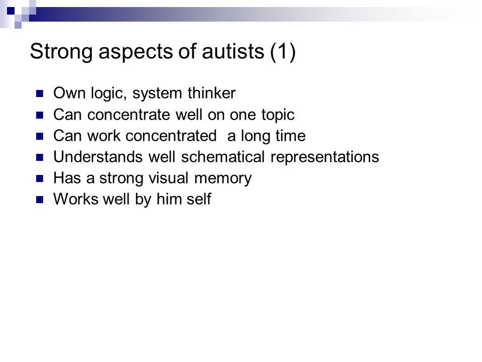 Strong aspects of autists (1) Own logic, system thinker Can concentrate well on one topic Can work concentrated a long time Understands well schematic