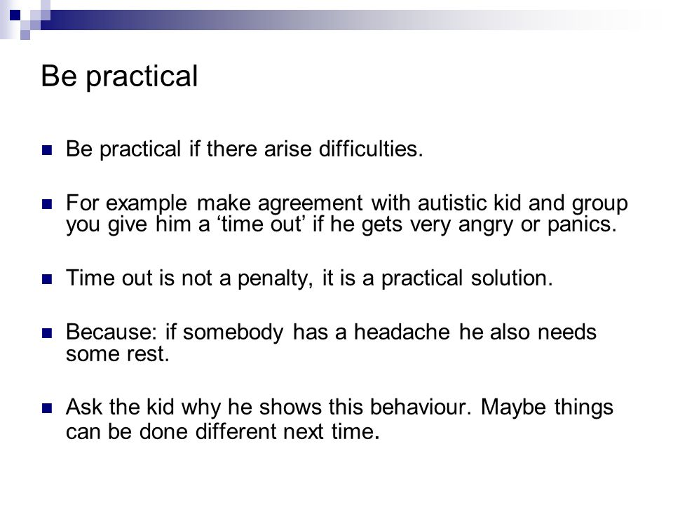 Be practical Be practical if there arise difficulties. For example make agreement with autistic kid and group you give him a time out if he gets very