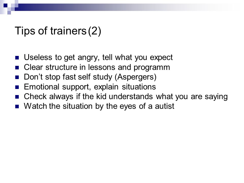 Tips of trainers(2) Useless to get angry, tell what you expect Clear structure in lessons and programm Dont stop fast self study (Aspergers) Emotional
