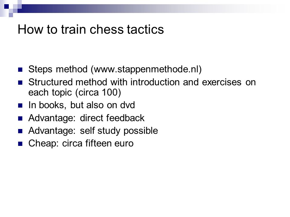 How to train chess tactics Steps method (www.stappenmethode.nl) Structured method with introduction and exercises on each topic (circa 100) In books,