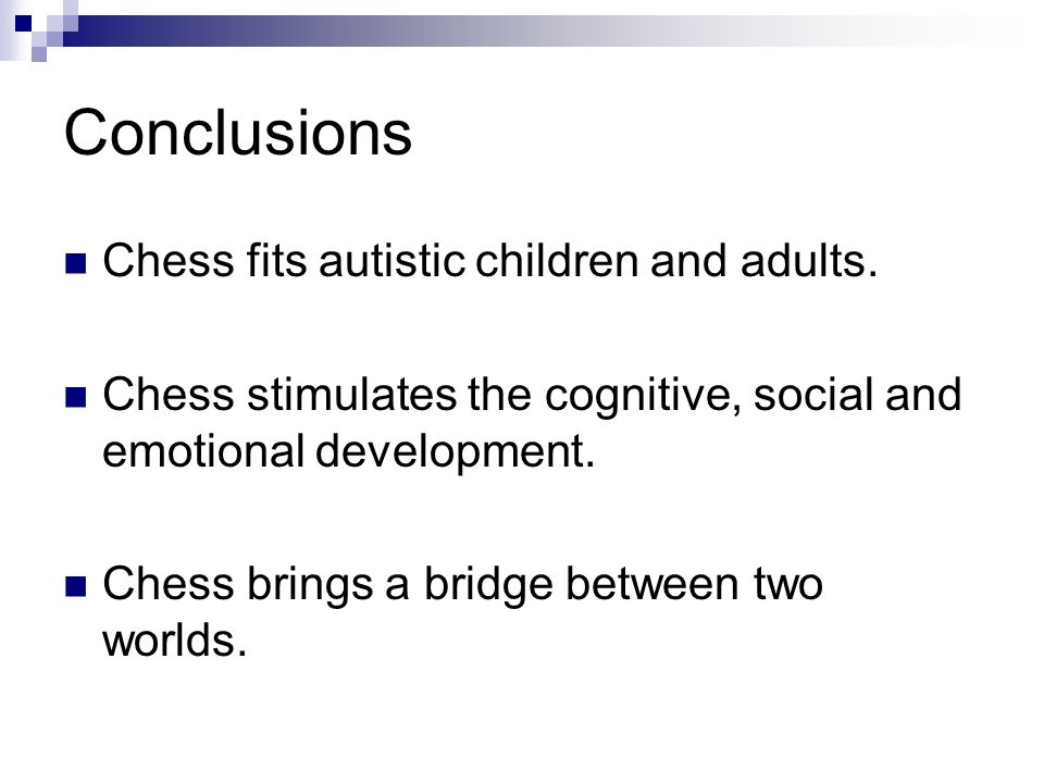 Conclusions Chess fits autistic children and adults. Chess stimulates the cognitive, social and emotional development. Chess brings a bridge between t