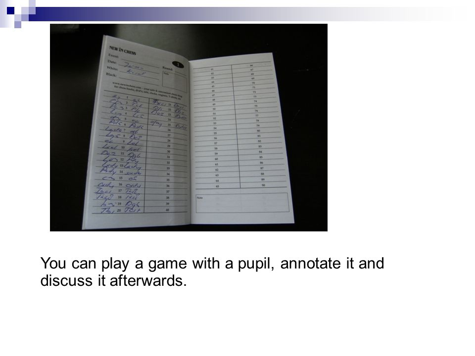 You can play a game with a pupil, annotate it and discuss it afterwards.