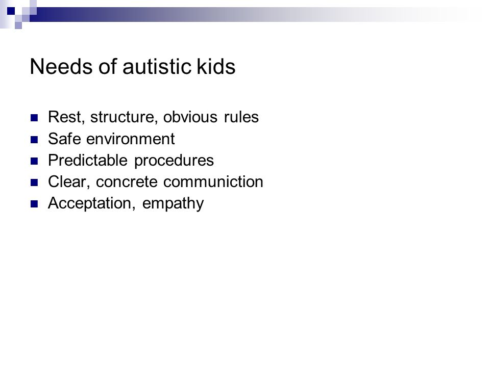 Needs of autistic kids Rest, structure, obvious rules Safe environment Predictable procedures Clear, concrete communiction Acceptation, empathy