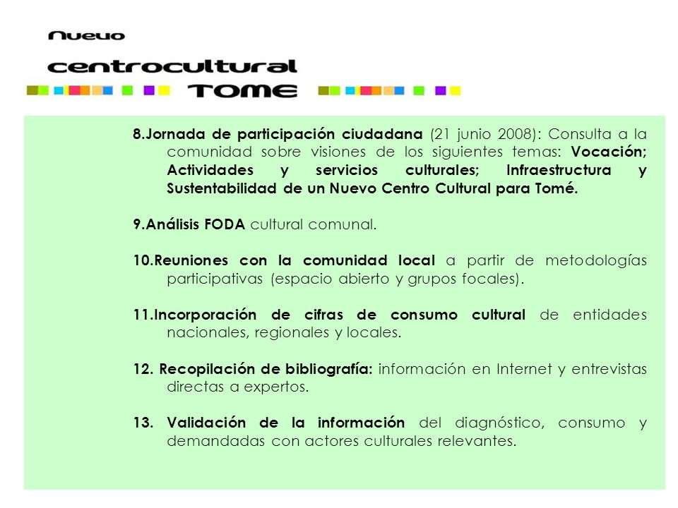 8.Jornada de participación ciudadana (21 junio 2008): Consulta a la comunidad sobre visiones de los siguientes temas: Vocación; Actividades y servicios culturales; Infraestructura y Sustentabilidad de un Nuevo Centro Cultural para Tomé.
