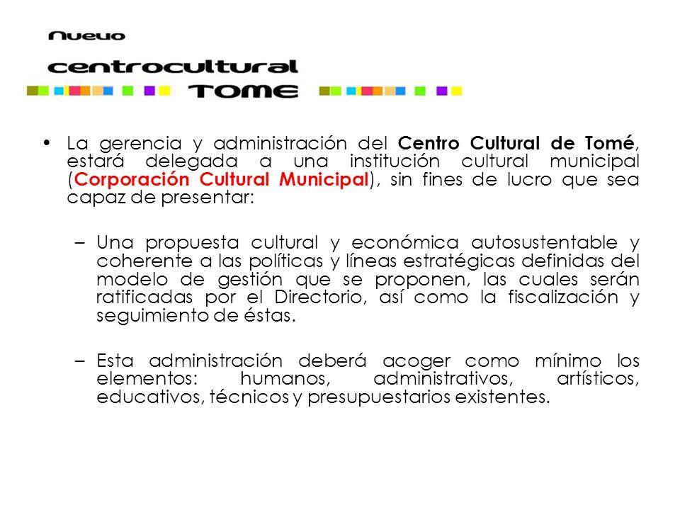 La gerencia y administración del Centro Cultural de Tomé, estará delegada a una institución cultural municipal ( Corporación Cultural Municipal ), sin