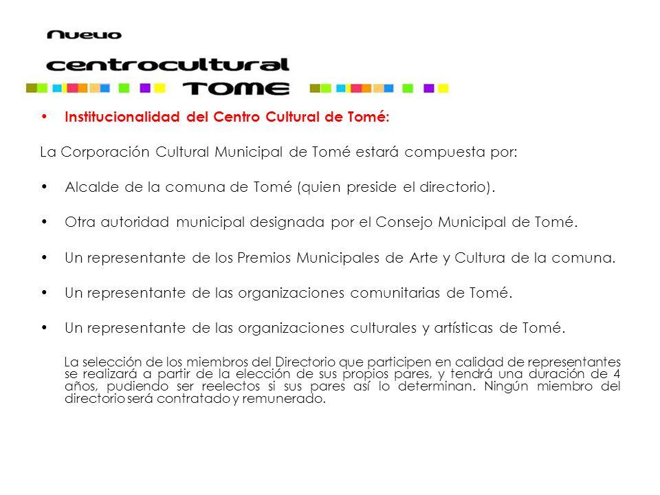Institucionalidad del Centro Cultural de Tomé: La Corporación Cultural Municipal de Tomé estará compuesta por: Alcalde de la comuna de Tomé (quien preside el directorio).
