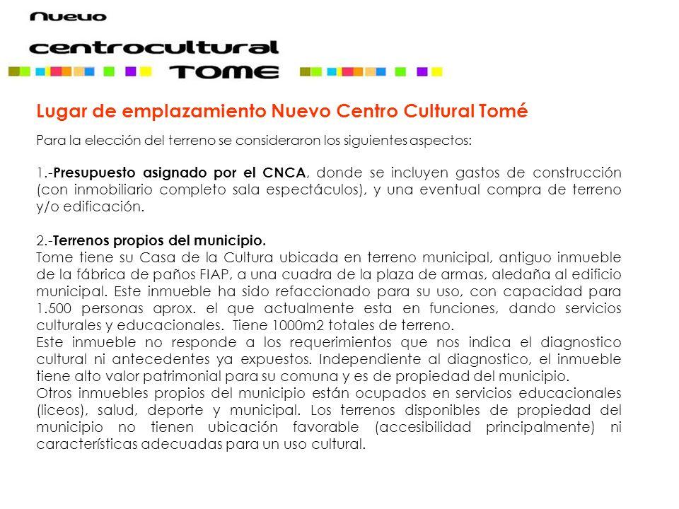 Lugar de emplazamiento Nuevo Centro Cultural Tomé Para la elección del terreno se consideraron los siguientes aspectos: 1.- Presupuesto asignado por e