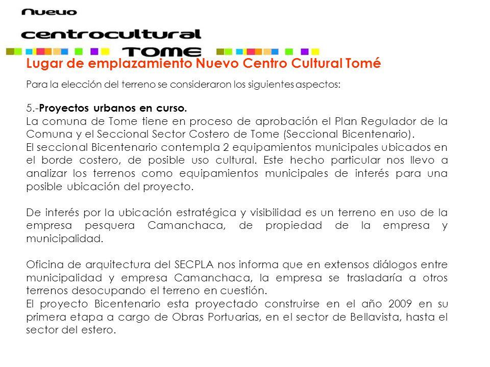 Lugar de emplazamiento Nuevo Centro Cultural Tomé Para la elección del terreno se consideraron los siguientes aspectos: 5.- Proyectos urbanos en curso