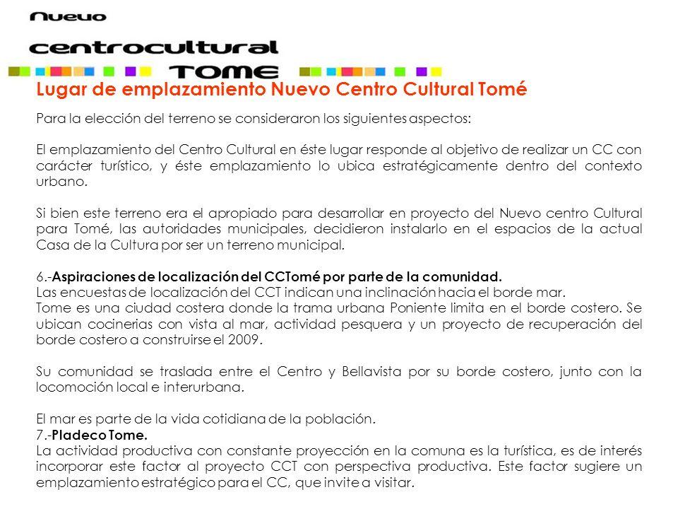 Lugar de emplazamiento Nuevo Centro Cultural Tomé Para la elección del terreno se consideraron los siguientes aspectos: El emplazamiento del Centro Cultural en éste lugar responde al objetivo de realizar un CC con carácter turístico, y éste emplazamiento lo ubica estratégicamente dentro del contexto urbano.