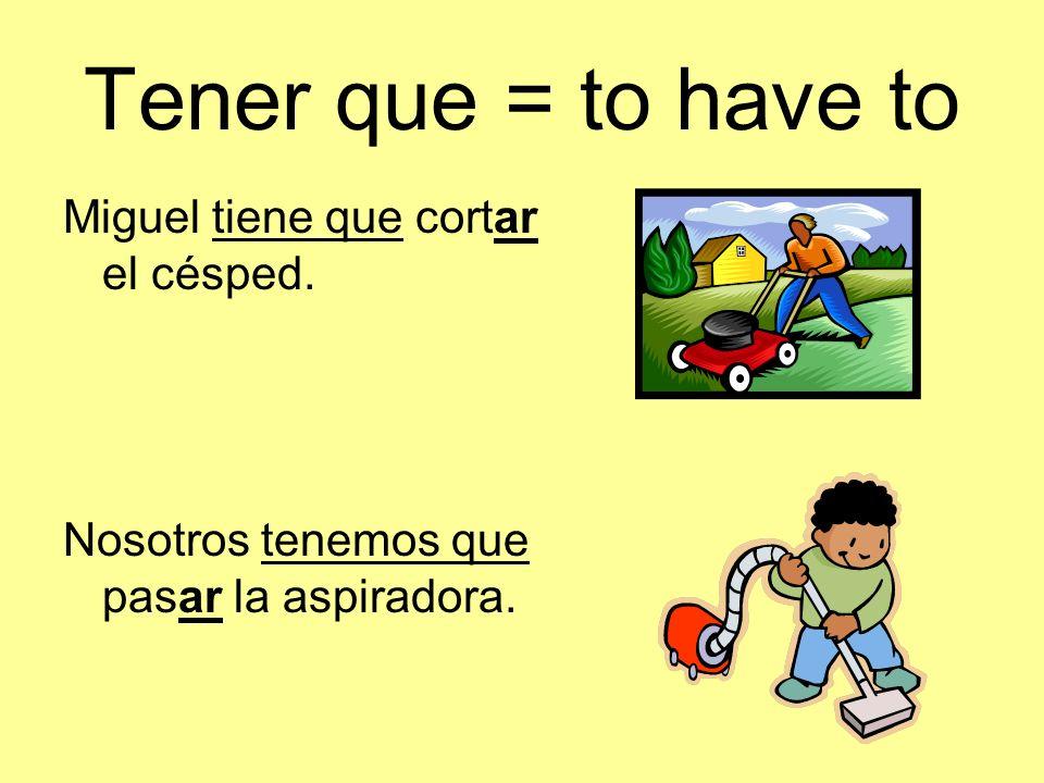 Tener que = to have to Miguel tiene que cortar el césped. Nosotros tenemos que pasar la aspiradora.