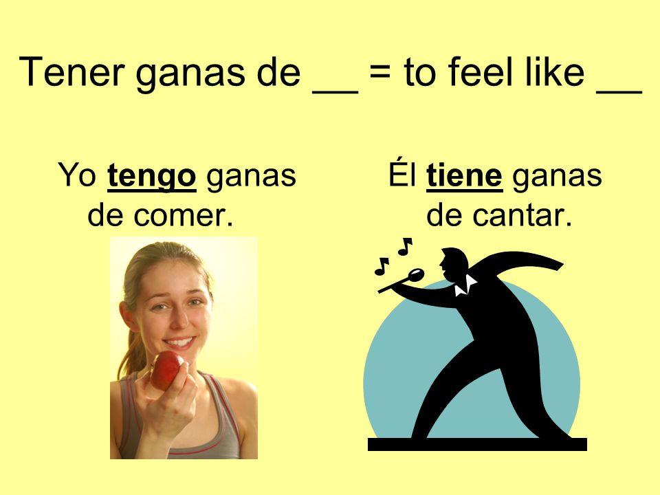 Tener ganas de __ = to feel like __ Yo tengo ganasÉl tiene ganas de comer. de cantar.