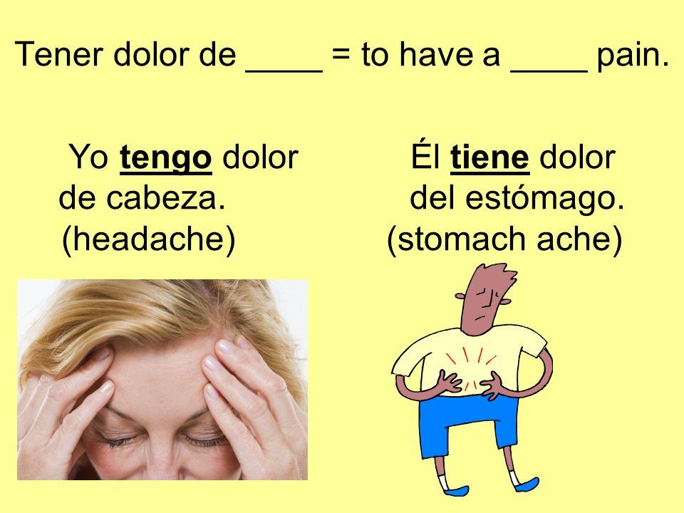 Tener dolor de ____ = to have a ____ pain.Yo tengo dolorÉl tiene dolor de cabeza.