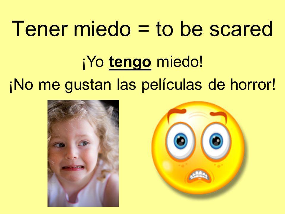 Tener miedo = to be scared ¡Yo tengo miedo! ¡No me gustan las películas de horror!