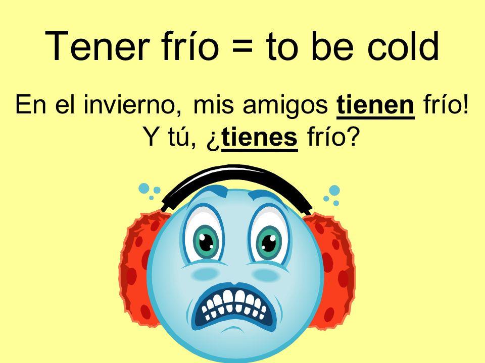 Tener frío = to be cold En el invierno, mis amigos tienen frío! Y tú, ¿tienes frío?