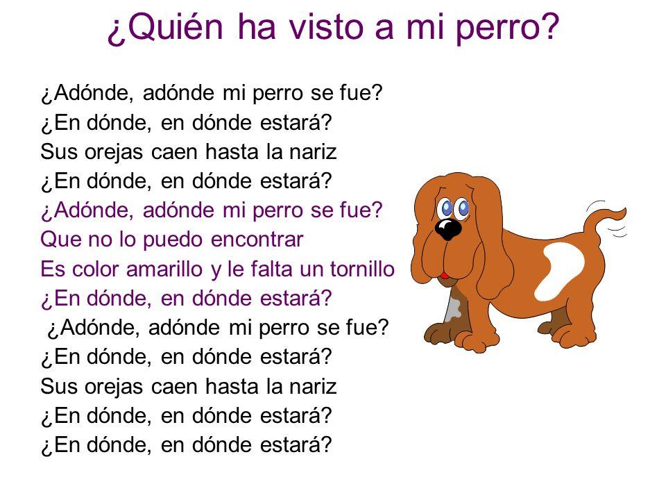 ¿Quién ha visto a mi perro? ¿Adónde, adónde mi perro se fue? ¿En dónde, en dónde estará? Sus orejas caen hasta la nariz ¿En dónde, en dónde estará? ¿A