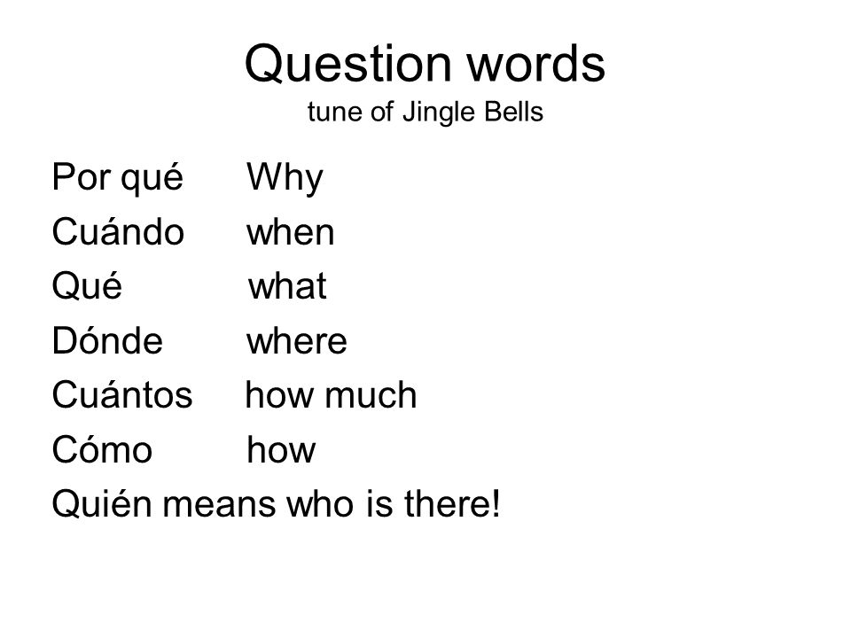 Question words tune of Jingle Bells Por qué Why Cuándo when Qué what Dónde where Cuántos how much Cómo how Quién means who is there!