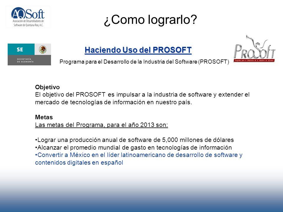 ¿Como lograrlo? Haciendo Uso del PROSOFT Programa para el Desarrollo de la Industria del Software (PROSOFT) Objetivo El objetivo del PROSOFT es impuls