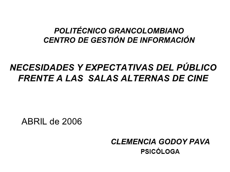 NECESIDADES Y EXPECTATIVAS DEL PÚBLICO FRENTE A LAS SALAS ALTERNAS DE CINE CLEMENCIA GODOY PAVA PSICÓLOGA ABRIL de 2006 POLITÉCNICO GRANCOLOMBIANO CENTRO DE GESTIÓN DE INFORMACIÓN