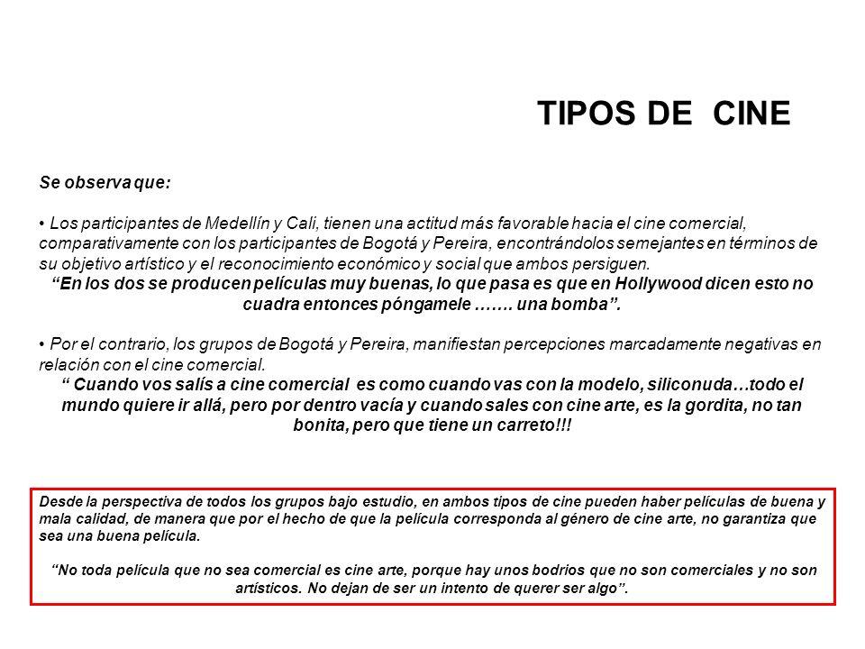 TIPOS DE CINE Se observa que: Los participantes de Medellín y Cali, tienen una actitud más favorable hacia el cine comercial, comparativamente con los participantes de Bogotá y Pereira, encontrándolos semejantes en términos de su objetivo artístico y el reconocimiento económico y social que ambos persiguen.