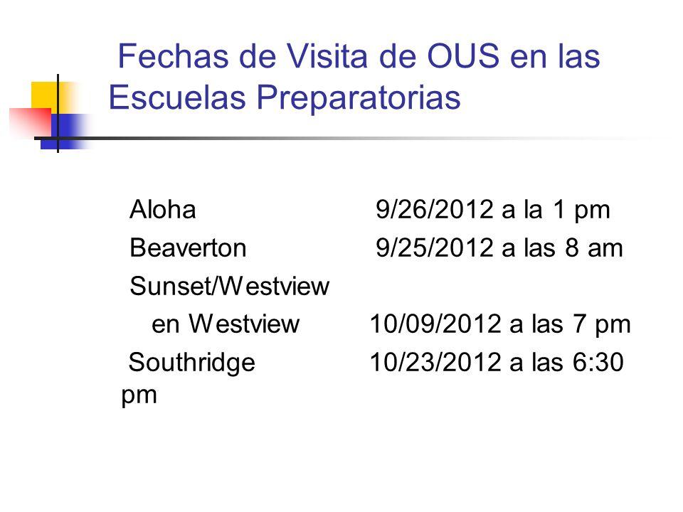 Fechas de Visita de OUS en las Escuelas Preparatorias Aloha 9/26/2012 a la 1 pm Beaverton 9/25/2012 a las 8 am Sunset/Westview en Westview 10/09/2012