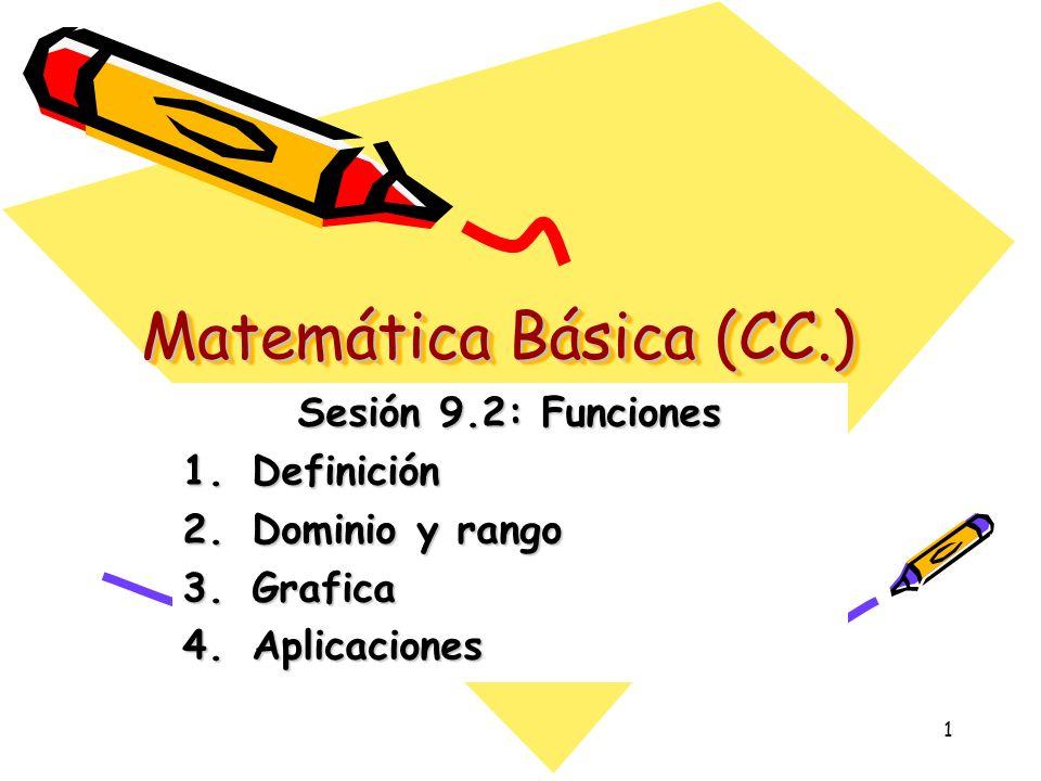 1 Matemática Básica (CC.) Sesión 9.2: Funciones 1.Definición 2.Dominio y rango 3.Grafica 4.Aplicaciones