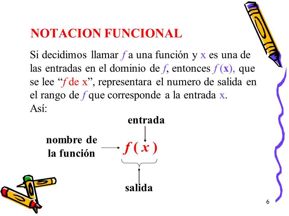 6 NOTACION FUNCIONAL Si decidimos llamar f a una función y x es una de las entradas en el dominio de f, entonces f (x), que se lee f de x, representar