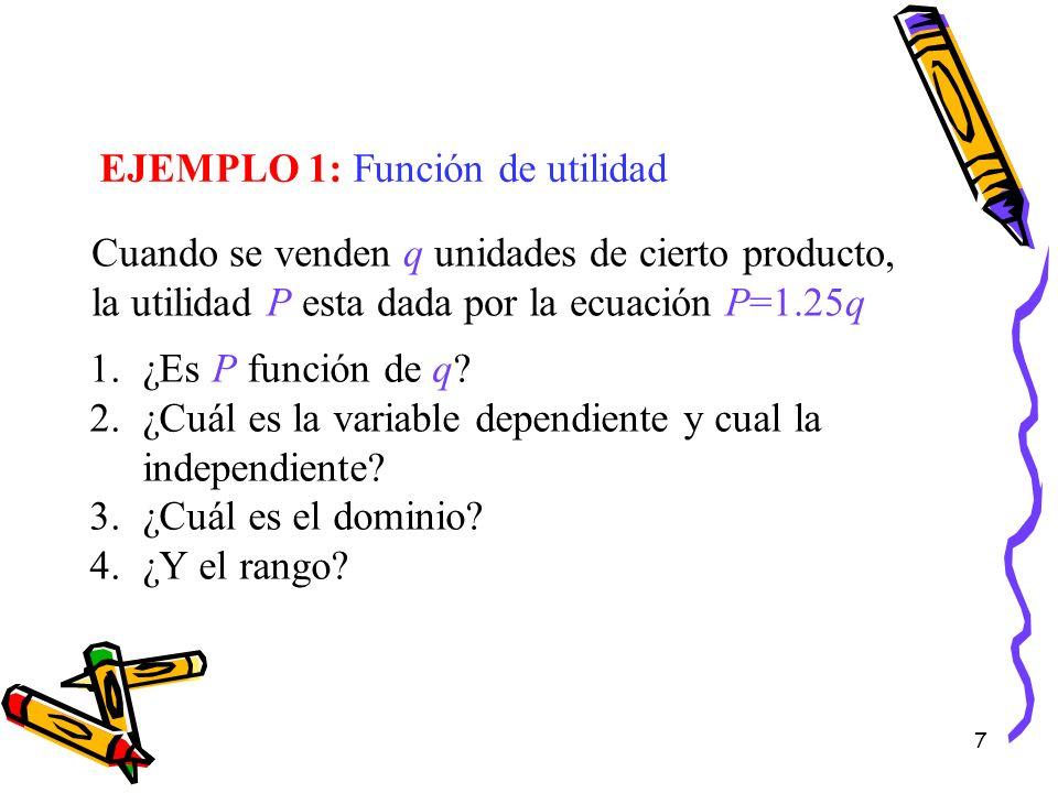 7 EJEMPLO 1: Función de utilidad Cuando se venden q unidades de cierto producto, la utilidad P esta dada por la ecuación P=1.25q 1.¿Es P función de q?
