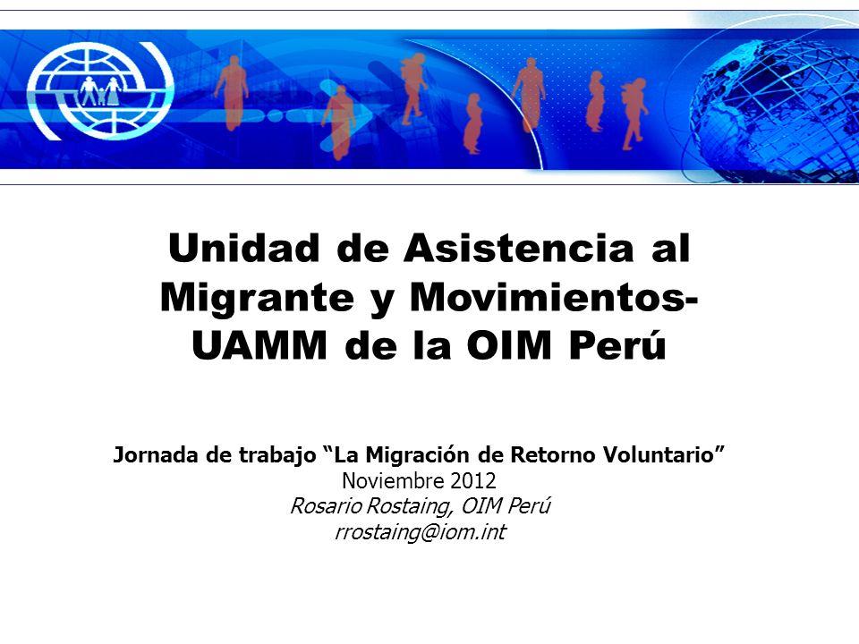 Unidad de Asistencia al Migrante y Movimientos- UAMM de la OIM Perú Jornada de trabajo La Migración de Retorno Voluntario Noviembre 2012 Rosario Rostaing, OIM Perú rrostaing@iom.int