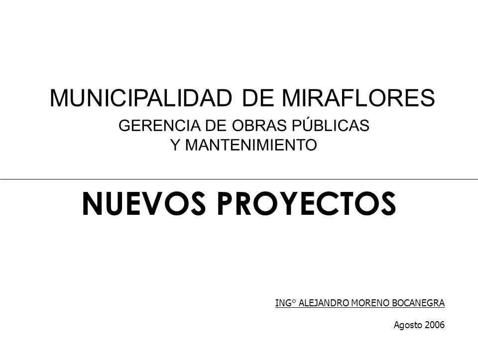 NUEVOS PROYECTOS GERENCIA DE OBRAS PÚBLICAS Y MANTENIMIENTO ING° ALEJANDRO MORENO BOCANEGRA Agosto 2006 MUNICIPALIDAD DE MIRAFLORES