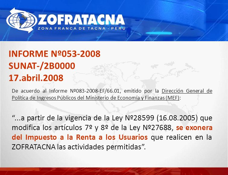 INFORME Nº053-2008 SUNAT-/2B0000 17.abril.2008 De acuerdo al Informe Nº083-2008-EF/66.01, emitido por la Dirección General de Política de Ingresos Públicos del Ministerio de Economía y Finanzas (MEF):...a partir de la vigencia de la Ley Nº28599 (16.08.2005) que modifica los artículos 7º y 8º de la Ley Nº27688, se exonera del Impuesto a la Renta a los Usuarios que realicen en la ZOFRATACNA las actividades permitidas.