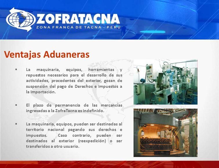 Ventajas Aduaneras La maquinaria, equipos, herramientas y repuestos necesarios para el desarrollo de sus actividades, procedentes del exterior, gozan