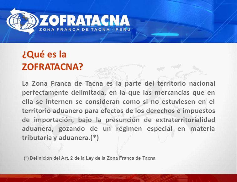 La Zona Franca de Tacna es la parte del territorio nacional perfectamente delimitada, en la que las mercancías que en ella se internen se consideran como si no estuviesen en el territorio aduanero para efectos de los derechos e impuestos de importación, bajo la presunción de extraterritorialidad aduanera, gozando de un régimen especial en materia tributaria y aduanera.(*) ¿Qué es la ZOFRATACNA.