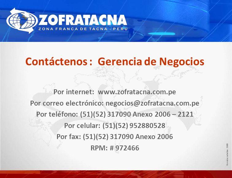 Contáctenos : Gerencia de Negocios Por internet: www.zofratacna.com.pe Por correo electrónico: negocios@zofratacna.com.pe Por teléfono: (51)(52) 317090 Anexo 2006 – 2121 Por celular: (51)(52) 952880528 Por fax: (51)(52) 317090 Anexo 2006 RPM: # 972466 Versión: octubre 2009