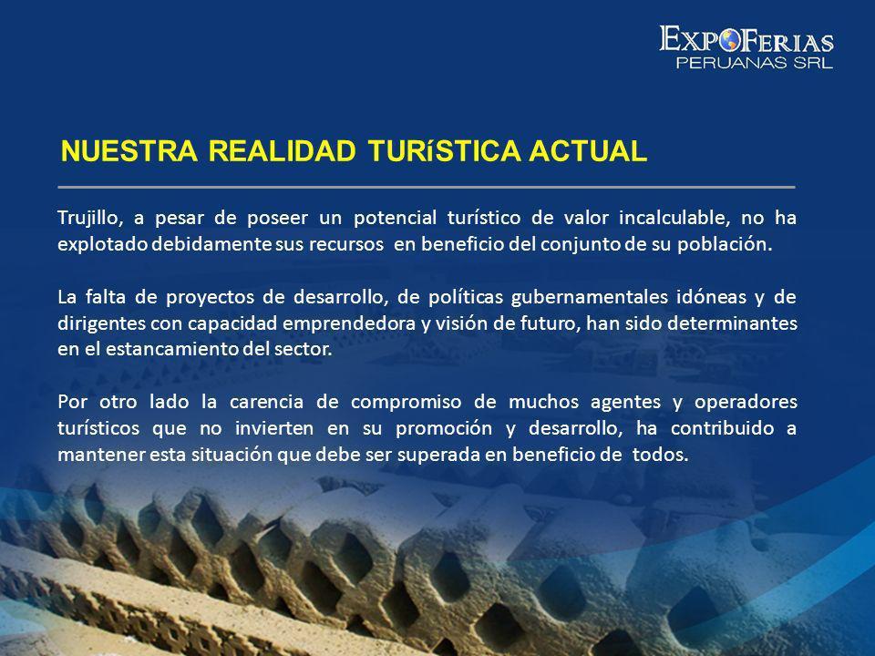NUESTRA REALIDAD TURíSTICA ACTUAL Trujillo, a pesar de poseer un potencial turístico de valor incalculable, no ha explotado debidamente sus recursos e