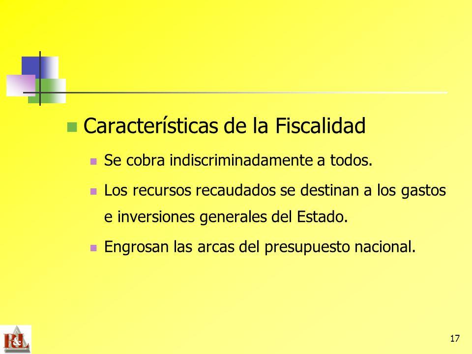 17 Características de la Fiscalidad Se cobra indiscriminadamente a todos. Los recursos recaudados se destinan a los gastos e inversiones generales del