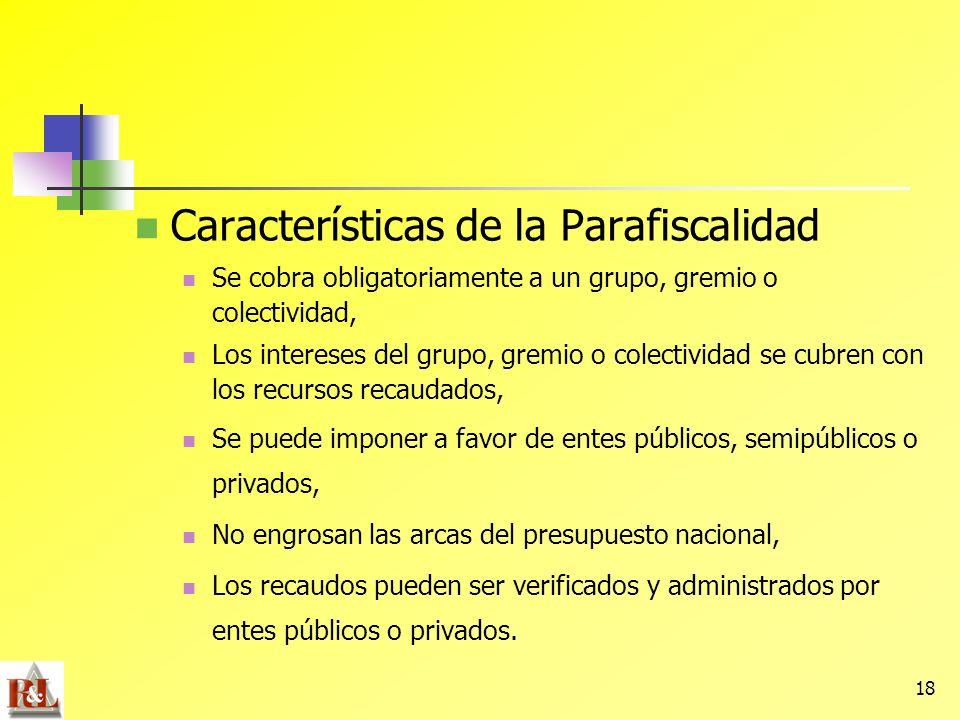 18 Características de la Parafiscalidad Se cobra obligatoriamente a un grupo, gremio o colectividad, Los intereses del grupo, gremio o colectividad se