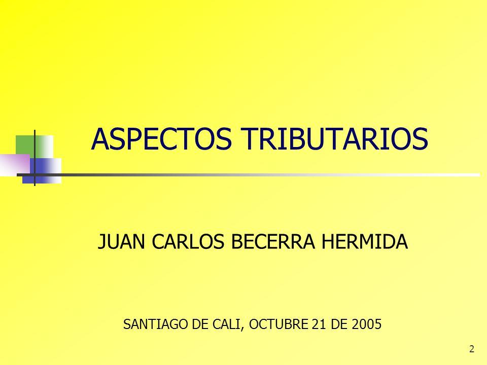 2 ASPECTOS TRIBUTARIOS JUAN CARLOS BECERRA HERMIDA SANTIAGO DE CALI, OCTUBRE 21 DE 2005