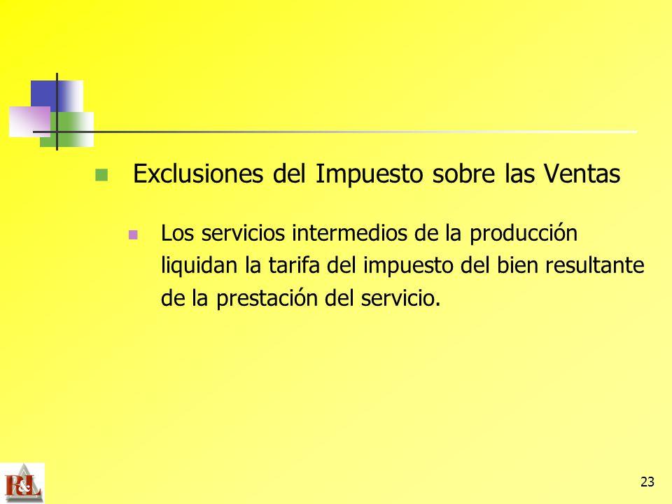 23 Exclusiones del Impuesto sobre las Ventas Los servicios intermedios de la producción liquidan la tarifa del impuesto del bien resultante de la pres