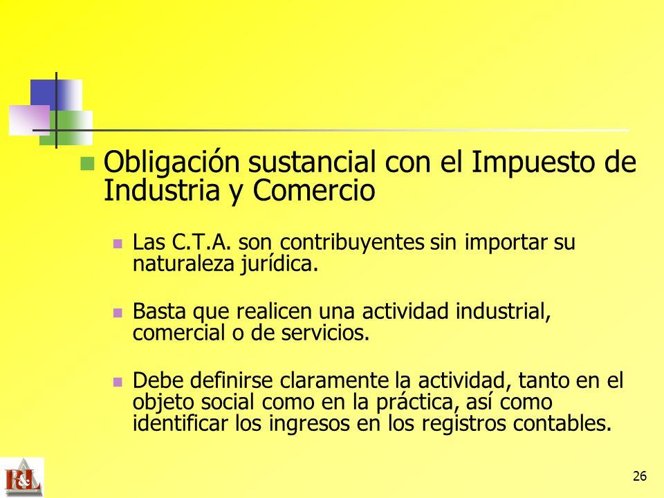 26 Obligación sustancial con el Impuesto de Industria y Comercio Las C.T.A. son contribuyentes sin importar su naturaleza jurídica. Basta que realicen