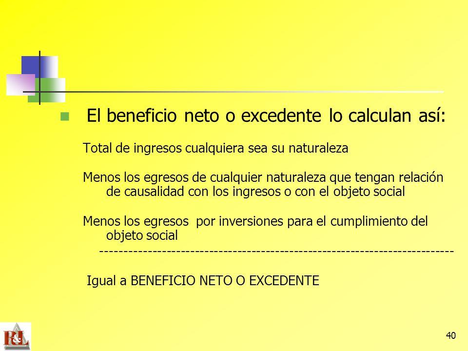 40 El beneficio neto o excedente lo calculan así: Total de ingresos cualquiera sea su naturaleza Menos los egresos de cualquier naturaleza que tengan