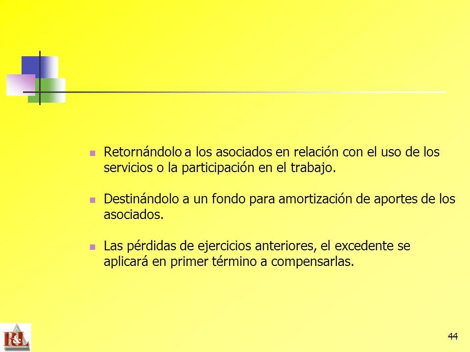 44 Retornándolo a los asociados en relación con el uso de los servicios o la participación en el trabajo. Destinándolo a un fondo para amortización de