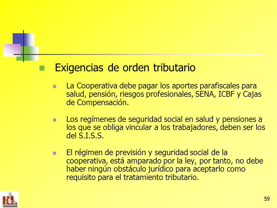 59 Exigencias de orden tributario La Cooperativa debe pagar los aportes parafiscales para salud, pensión, riesgos profesionales, SENA, ICBF y Cajas de
