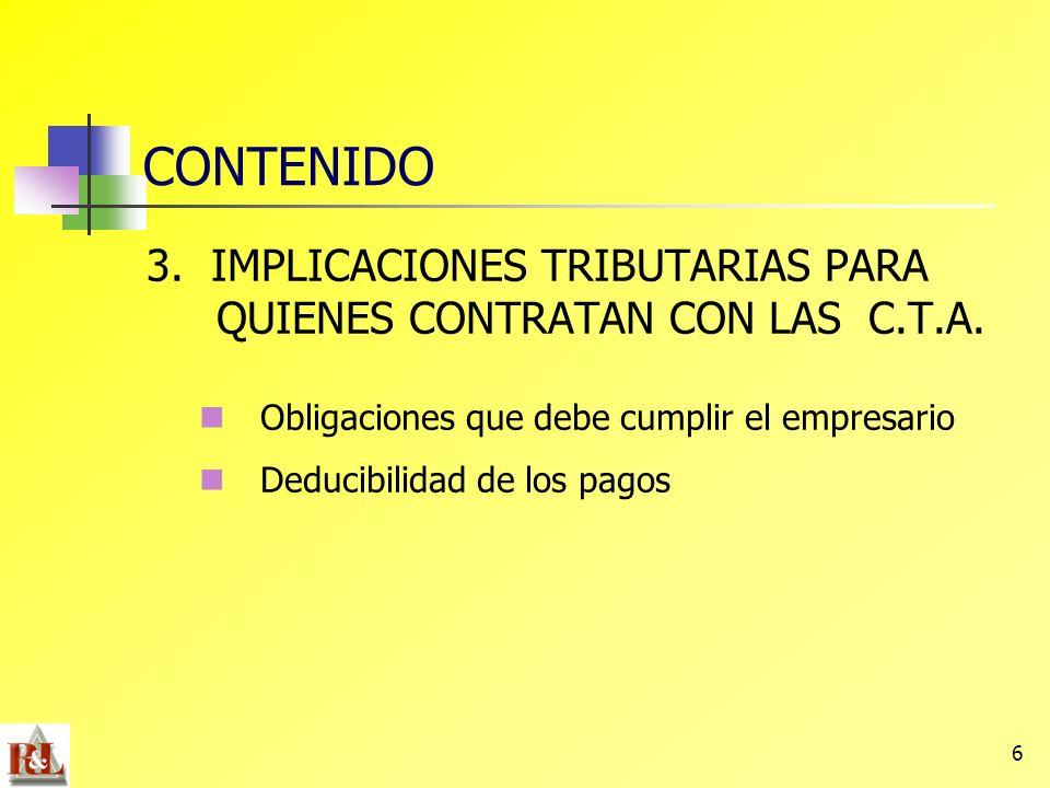 6 CONTENIDO 3. IMPLICACIONES TRIBUTARIAS PARA QUIENES CONTRATAN CON LAS C.T.A. Obligaciones que debe cumplir el empresario Deducibilidad de los pagos